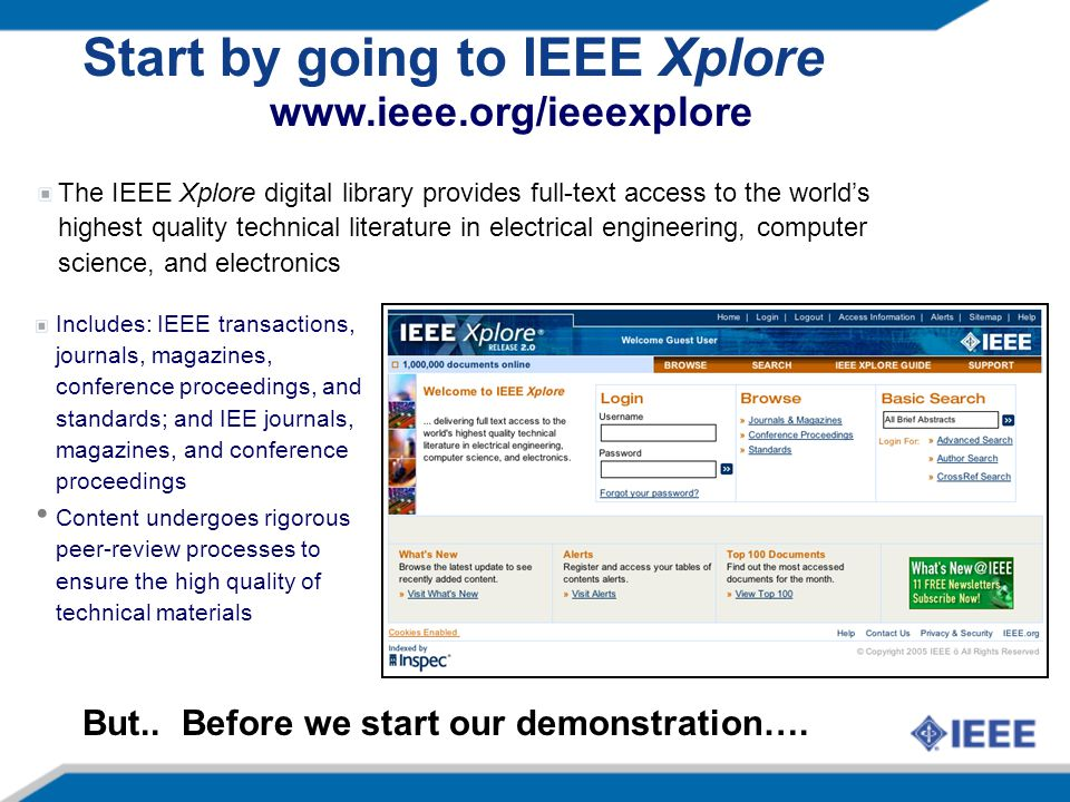 Start by going to IEEE Xplore The IEEE Xplore digital library provides full-text access to the world's highest quality technical literature in electrical engineering, computer science, and electronics www.ieee.org/ieeexplore Includes: IEEE transactions, journals, magazines, conference proceedings, and standards; and IEE journals, magazines, and conference proceedings Content undergoes rigorous peer-review processes to ensure the high quality of technical materials But..