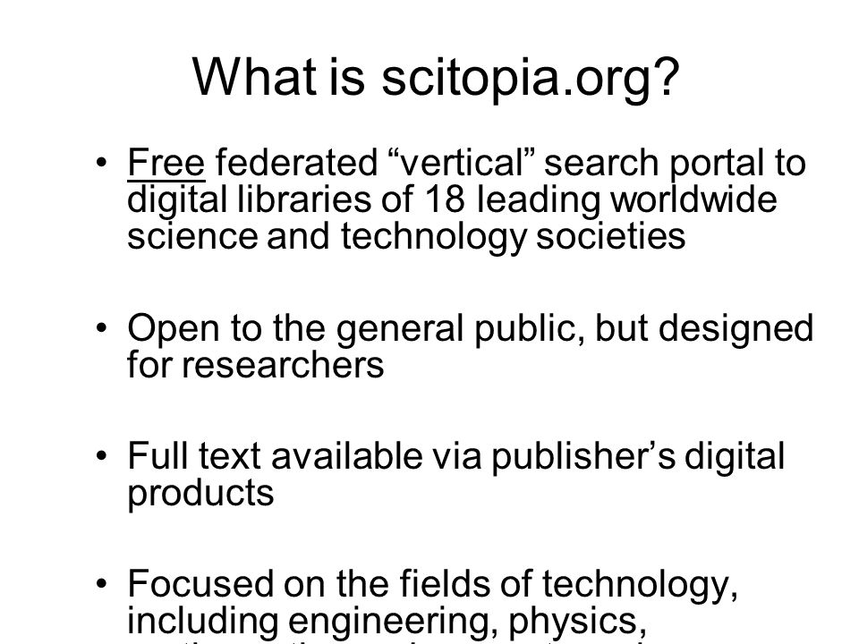 Free federated vertical search portal to digital libraries of 18 leading worldwide science and technology societies Open to the general public, but designed for researchers Full text available via publisher's digital products Focused on the fields of technology, including engineering, physics, mathematics and computer science What is scitopia.org