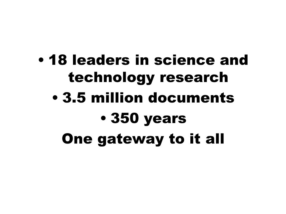 18 leaders in science and technology research 3.5 million documents 350 years One gateway to it all