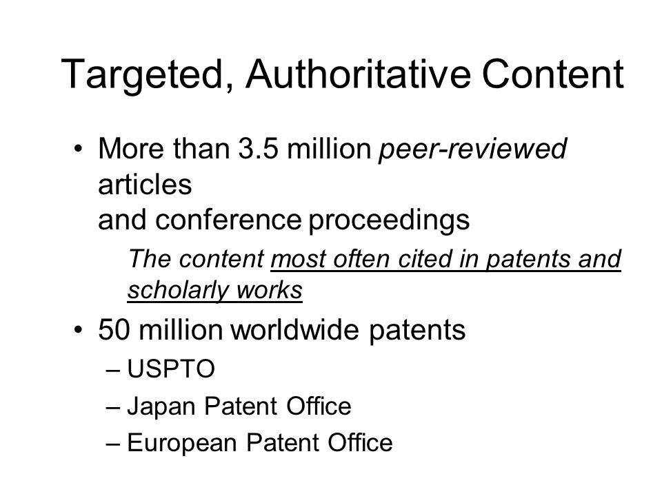 Targeted, Authoritative Content More than 3.5 million peer-reviewed articles and conference proceedings The content most often cited in patents and scholarly works 50 million worldwide patents –USPTO –Japan Patent Office –European Patent Office