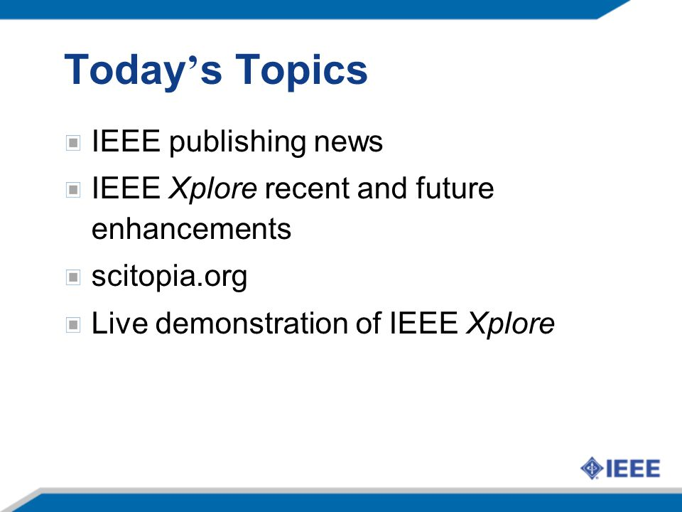 Today ' s Topics IEEE publishing news IEEE Xplore recent and future enhancements scitopia.org Live demonstration of IEEE Xplore
