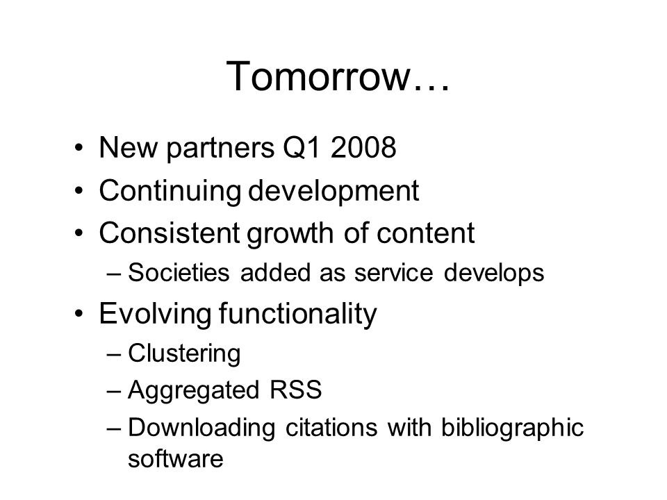 Tomorrow… New partners Q1 2008 Continuing development Consistent growth of content –Societies added as service develops Evolving functionality –Clustering –Aggregated RSS –Downloading citations with bibliographic software