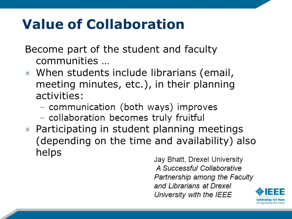 Value of Collaboration Become part of the student and faculty communities … When students include librarians ( , meeting minutes, etc.), in their planning activities: –communication (both ways) improves –collaboration becomes truly fruitful Participating in student planning meetings (depending on the time and availability) also helps A Successful Collaborative Partnership among the Faculty and Librarians at Drexel University with the IEEE Jay Bhatt, Drexel University A Successful Collaborative Partnership among the Faculty and Librarians at Drexel University with the IEEE