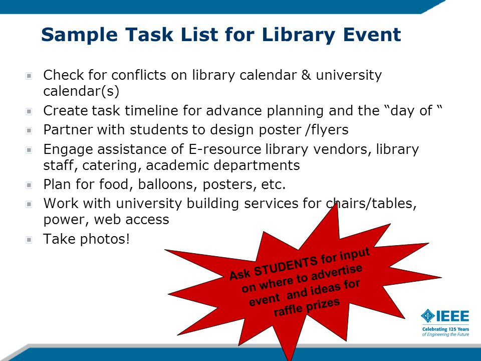 Sample Task List for Library Event Check for conflicts on library calendar & university calendar(s) Create task timeline for advance planning and the day of Partner with students to design poster /flyers Engage assistance of E-resource library vendors, library staff, catering, academic departments Plan for food, balloons, posters, etc.