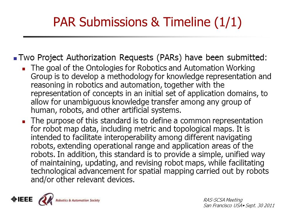 PAR Submissions & Timeline (1/1) Two Project Authorization Requests (PARs) have been submitted: The goal of the Ontologies for Robotics and Automation Working Group is to develop a methodology for knowledge representation and reasoning in robotics and automation, together with the representation of concepts in an initial set of application domains, to allow for unambiguous knowledge transfer among any group of human, robots, and other artificial systems.