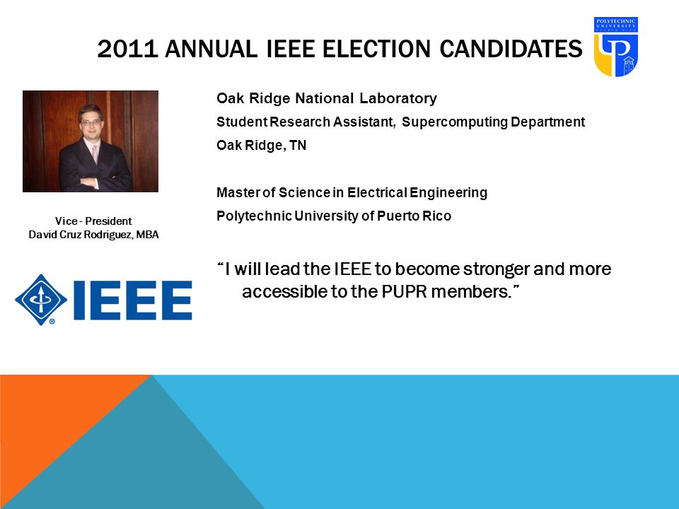 Oak Ridge National Laboratory Student Research Assistant, Supercomputing Department Oak Ridge, TN Master of Science in Electrical Engineering Polytechnic University of Puerto Rico I will lead the IEEE to become stronger and more accessible to the PUPR members. Vice - President David Cruz Rodriguez, MBA