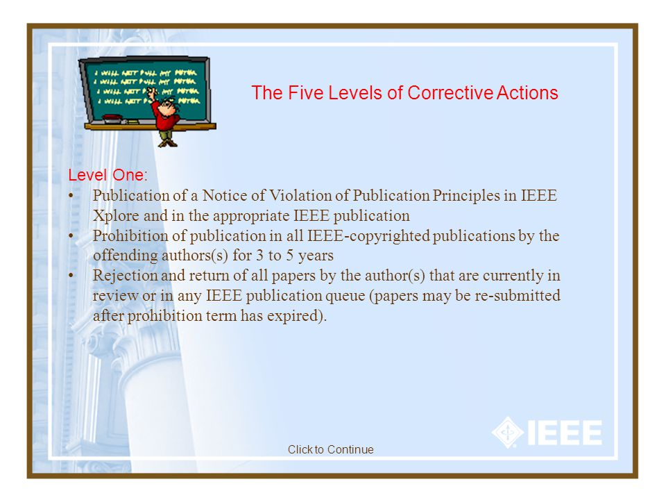 The Five Levels of Corrective Actions Level One: Publication of a Notice of Violation of Publication Principles in IEEE Xplore and in the appropriate IEEE publication Prohibition of publication in all IEEE-copyrighted publications by the offending authors(s) for 3 to 5 years Rejection and return of all papers by the author(s) that are currently in review or in any IEEE publication queue (papers may be re-submitted after prohibition term has expired).