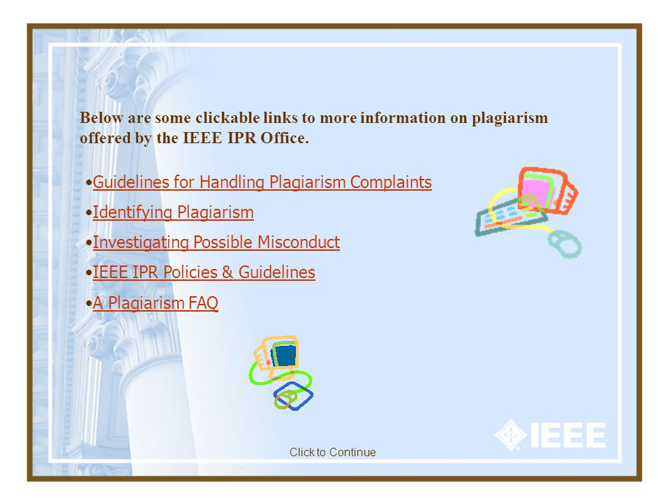 Guidelines for Handling Plagiarism Complaints Identifying Plagiarism Investigating Possible Misconduct IEEE IPR Policies & Guidelines A Plagiarism FAQ Below are some clickable links to more information on plagiarism offered by the IEEE IPR Office.