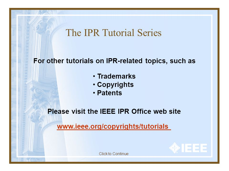 The IPR Tutorial Series For other tutorials on IPR-related topics, such as Trademarks Copyrights Patents Please visit the IEEE IPR Office web site www.ieee.org/copyrights/tutorials Click to Continue