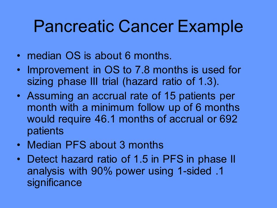 Pancreatic Cancer Example median OS is about 6 months.