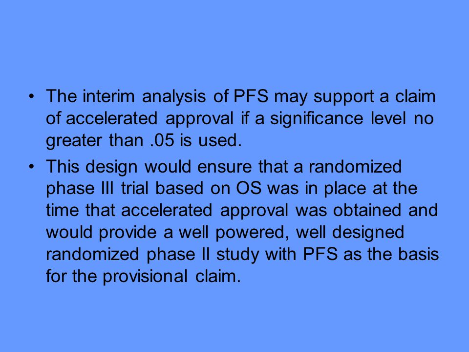 The interim analysis of PFS may support a claim of accelerated approval if a significance level no greater than.05 is used. This design would ensure t
