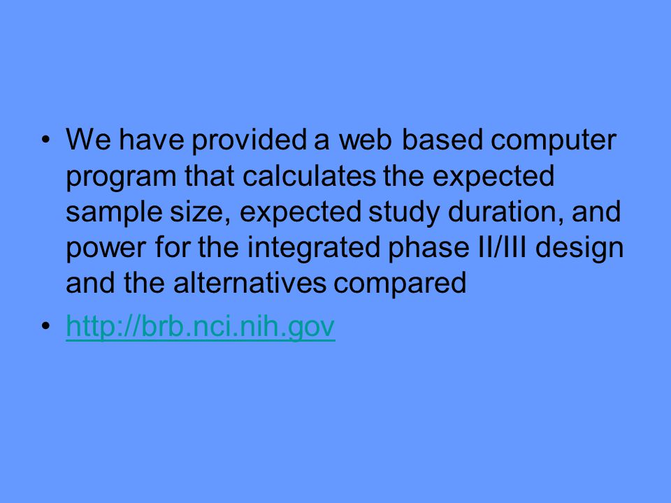 We have provided a web based computer program that calculates the expected sample size, expected study duration, and power for the integrated phase II/III design and the alternatives compared http://brb.nci.nih.gov