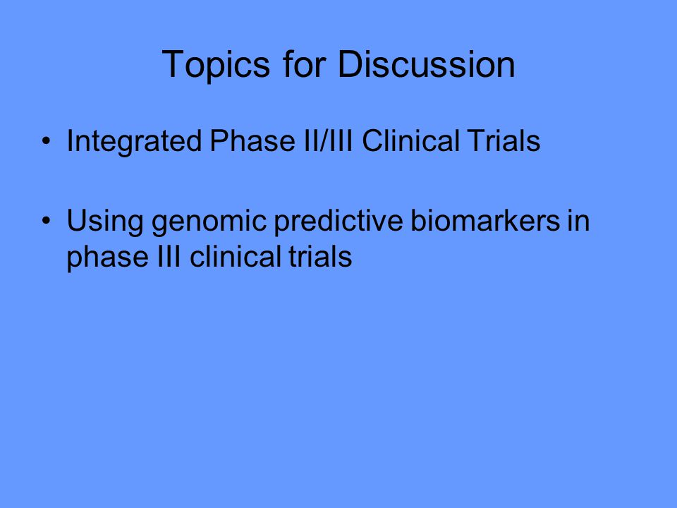 Topics for Discussion Integrated Phase II/III Clinical Trials Using genomic predictive biomarkers in phase III clinical trials