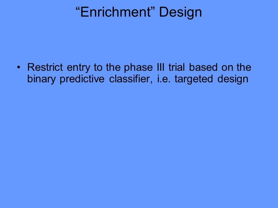 """Enrichment"" Design Restrict entry to the phase III trial based on the binary predictive classifier, i.e. targeted design"