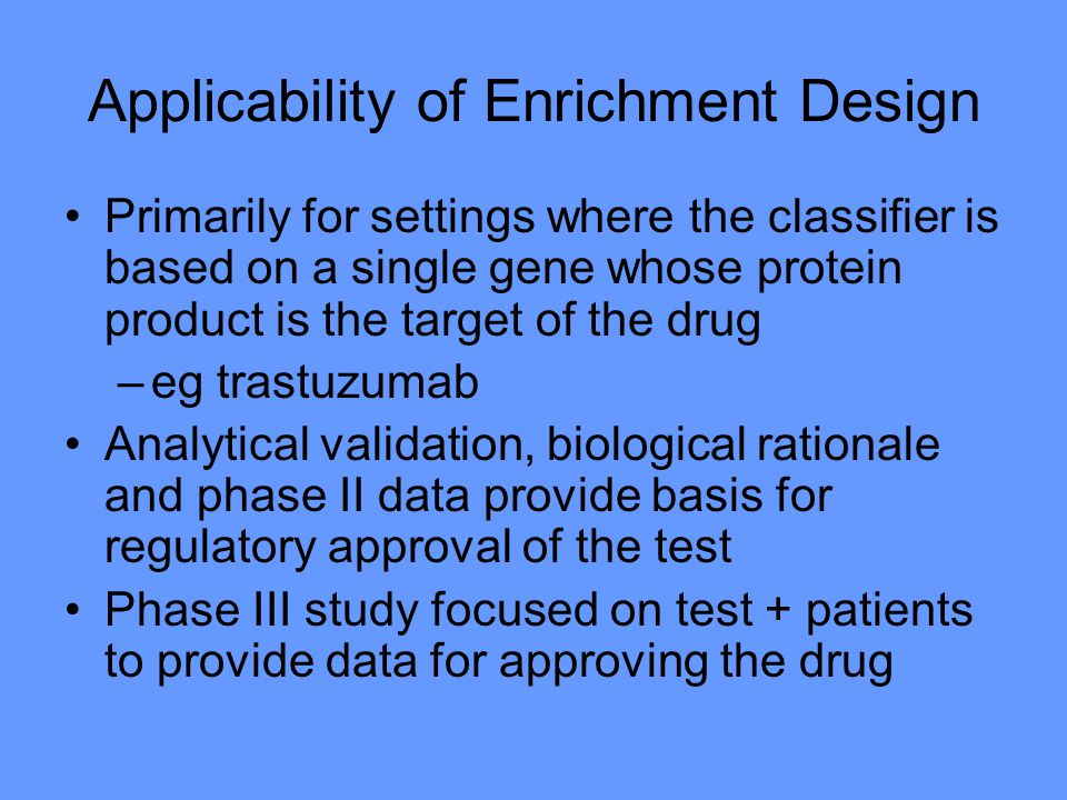 Applicability of Enrichment Design Primarily for settings where the classifier is based on a single gene whose protein product is the target of the drug –eg trastuzumab Analytical validation, biological rationale and phase II data provide basis for regulatory approval of the test Phase III study focused on test + patients to provide data for approving the drug