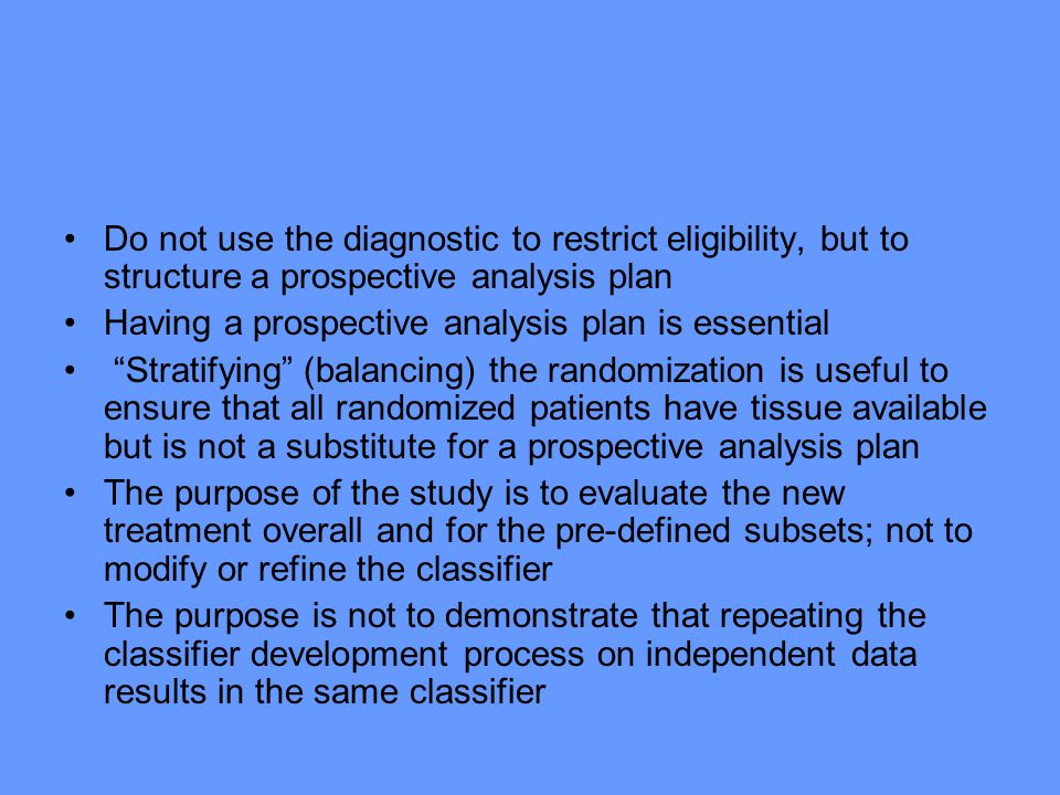 Do not use the diagnostic to restrict eligibility, but to structure a prospective analysis plan Having a prospective analysis plan is essential Stratifying (balancing) the randomization is useful to ensure that all randomized patients have tissue available but is not a substitute for a prospective analysis plan The purpose of the study is to evaluate the new treatment overall and for the pre-defined subsets; not to modify or refine the classifier The purpose is not to demonstrate that repeating the classifier development process on independent data results in the same classifier