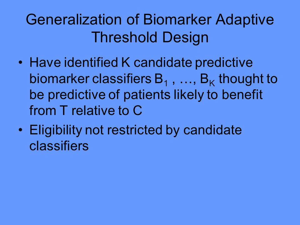 Generalization of Biomarker Adaptive Threshold Design Have identified K candidate predictive biomarker classifiers B 1, …, B K thought to be predictive of patients likely to benefit from T relative to C Eligibility not restricted by candidate classifiers