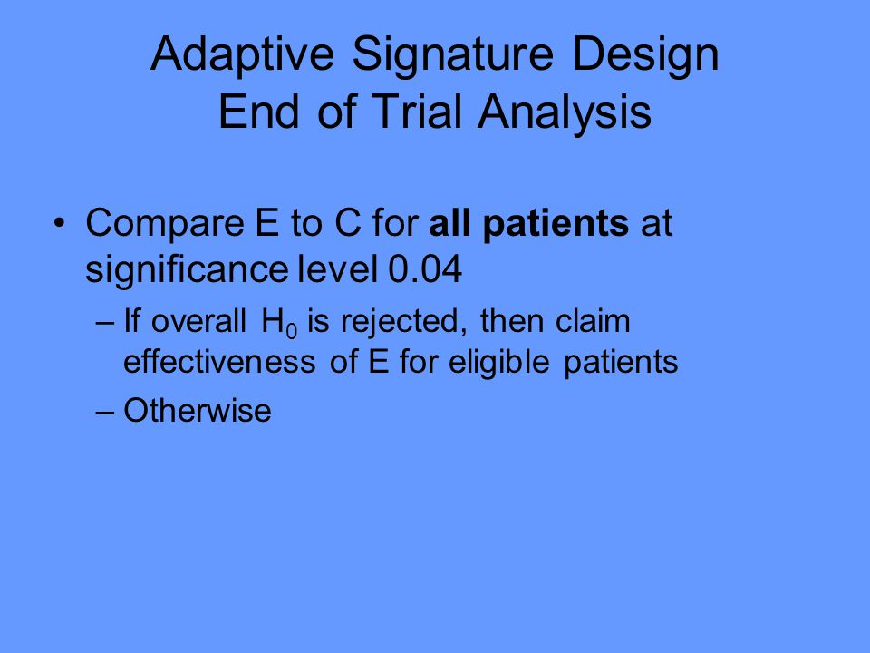 Adaptive Signature Design End of Trial Analysis Compare E to C for all patients at significance level 0.04 –If overall H 0 is rejected, then claim effectiveness of E for eligible patients –Otherwise