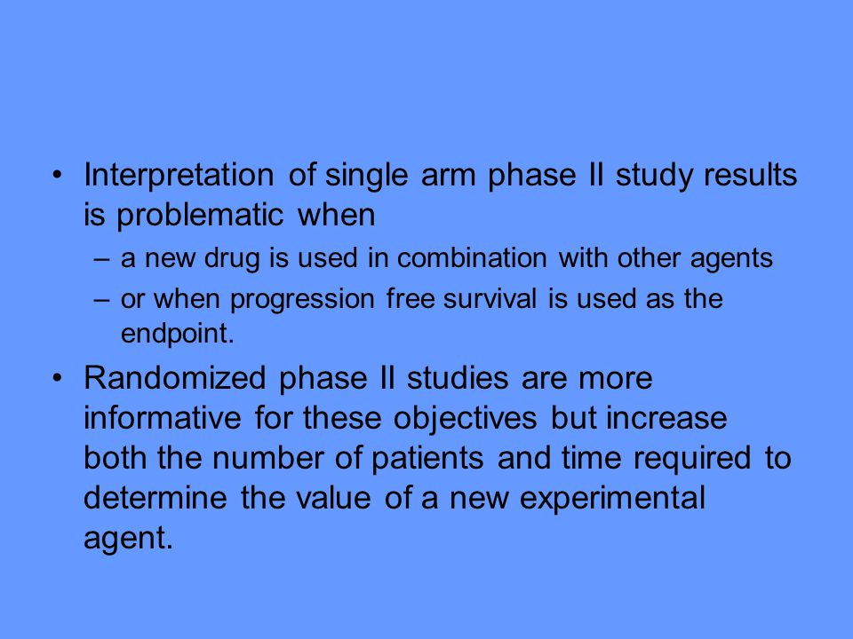 Interpretation of single arm phase II study results is problematic when –a new drug is used in combination with other agents –or when progression free