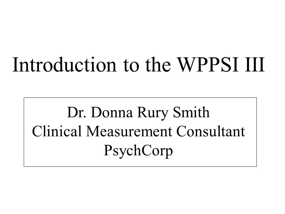 Introduction to the WPPSI III Dr. Donna Rury Smith Clinical Measurement Consultant PsychCorp