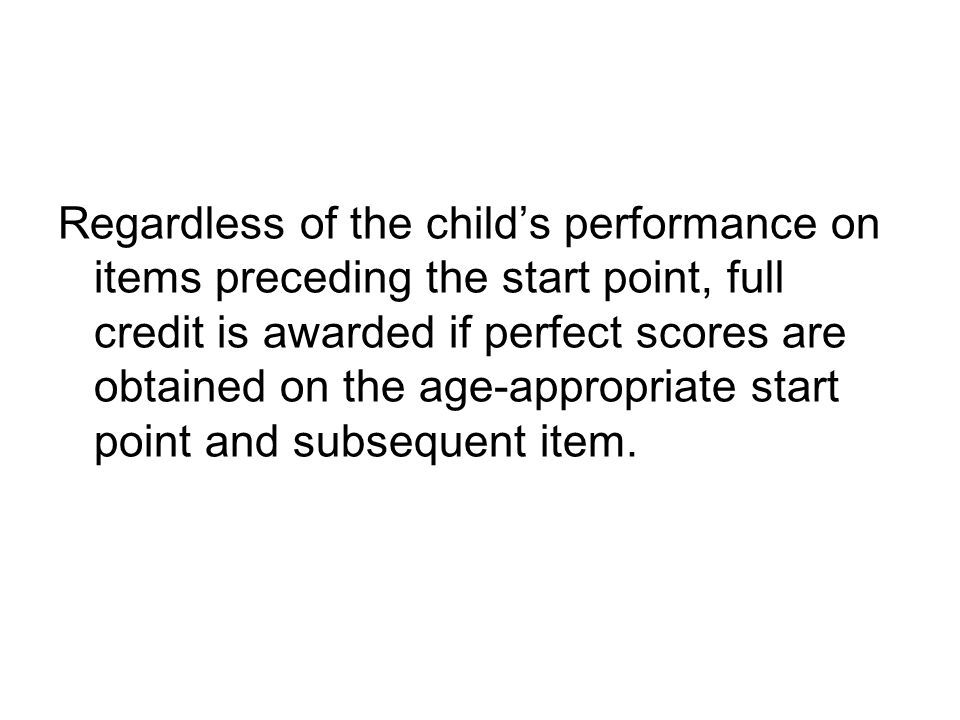 Regardless of the child's performance on items preceding the start point, full credit is awarded if perfect scores are obtained on the age-appropriate