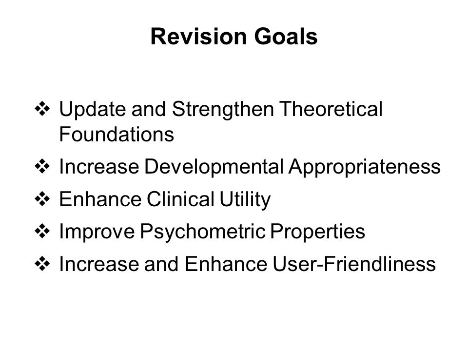 Revision Goals  Update and Strengthen Theoretical Foundations  Increase Developmental Appropriateness  Enhance Clinical Utility  Improve Psychomet
