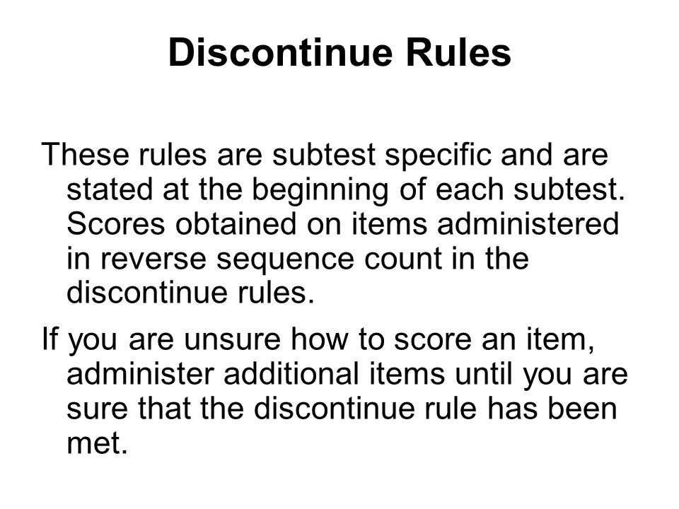 Discontinue Rules These rules are subtest specific and are stated at the beginning of each subtest. Scores obtained on items administered in reverse s