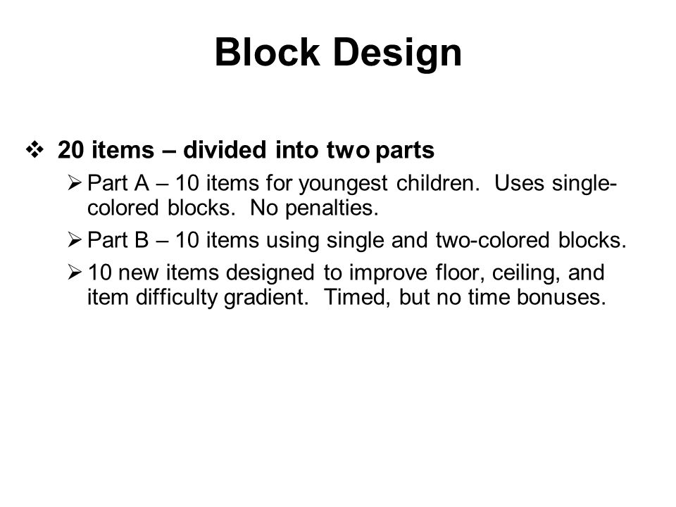 Block Design  20 items – divided into two parts  Part A – 10 items for youngest children. Uses single- colored blocks. No penalties.  Part B – 10 i
