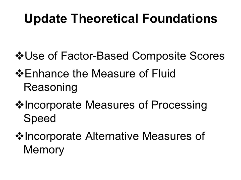 Update Theoretical Foundations  Use of Factor-Based Composite Scores  Enhance the Measure of Fluid Reasoning  Incorporate Measures of Processing Sp