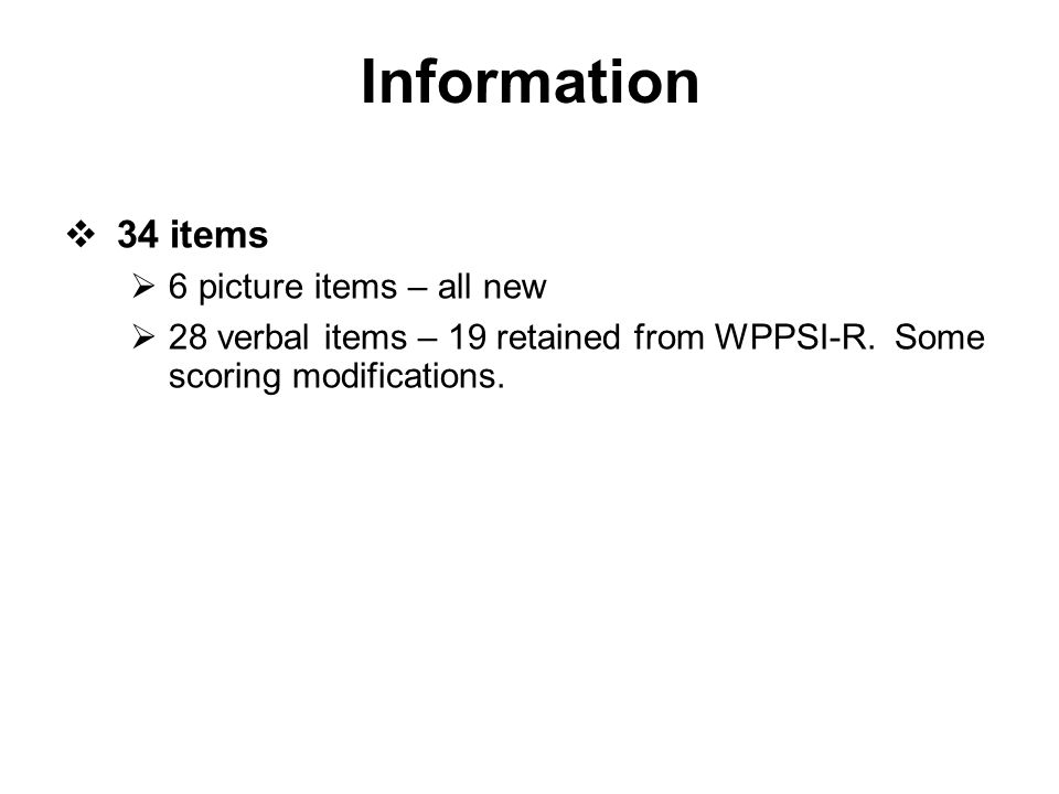Information  34 items  6 picture items – all new  28 verbal items – 19 retained from WPPSI-R. Some scoring modifications.