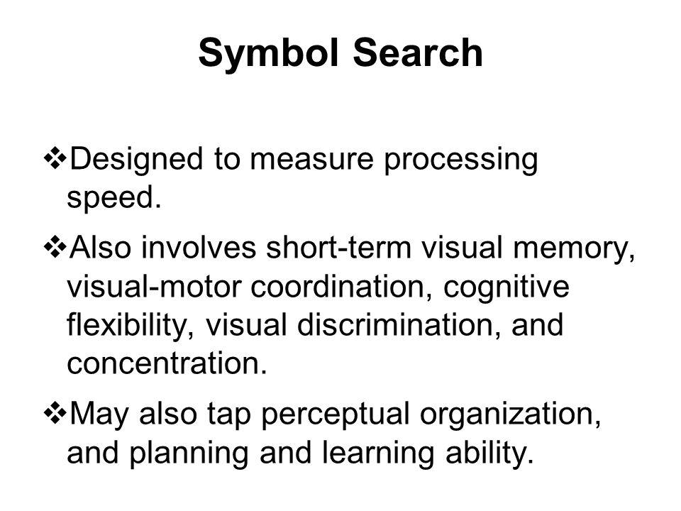 Symbol Search  Designed to measure processing speed.  Also involves short-term visual memory, visual-motor coordination, cognitive flexibility, visu