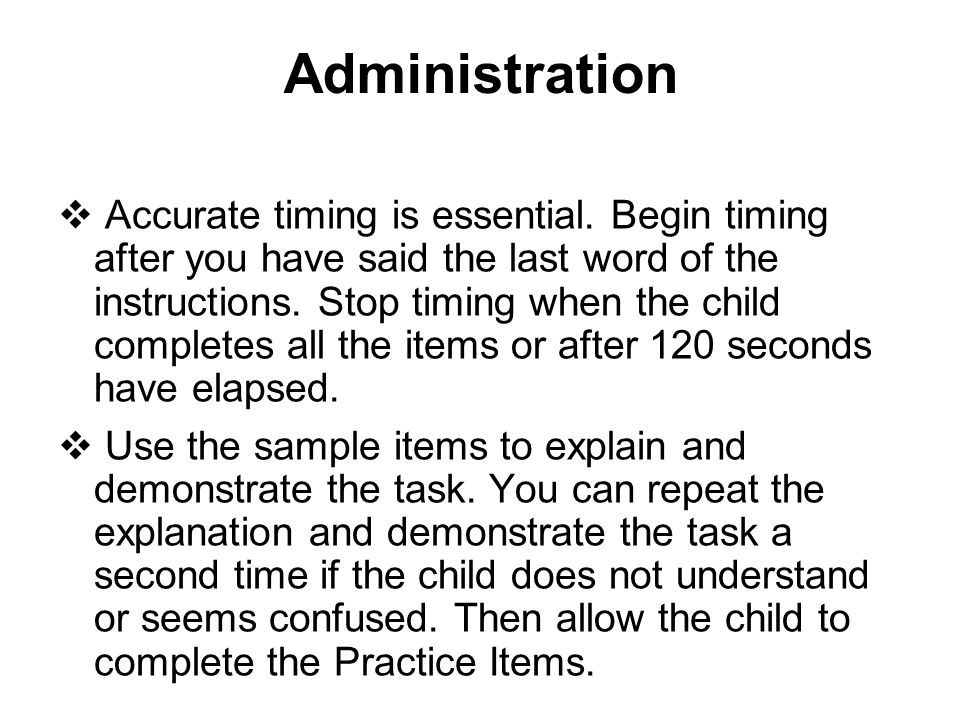 Administration  Accurate timing is essential. Begin timing after you have said the last word of the instructions. Stop timing when the child complete