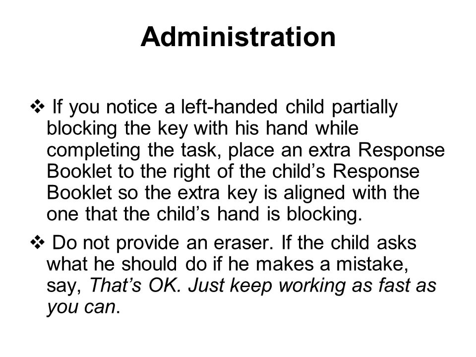 Administration  If you notice a left-handed child partially blocking the key with his hand while completing the task, place an extra Response Booklet