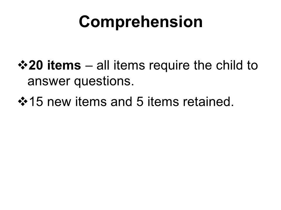 Comprehension  20 items – all items require the child to answer questions.  15 new items and 5 items retained.