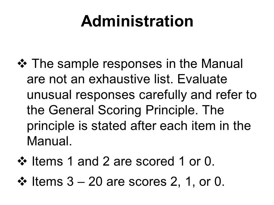 Administration  The sample responses in the Manual are not an exhaustive list. Evaluate unusual responses carefully and refer to the General Scoring