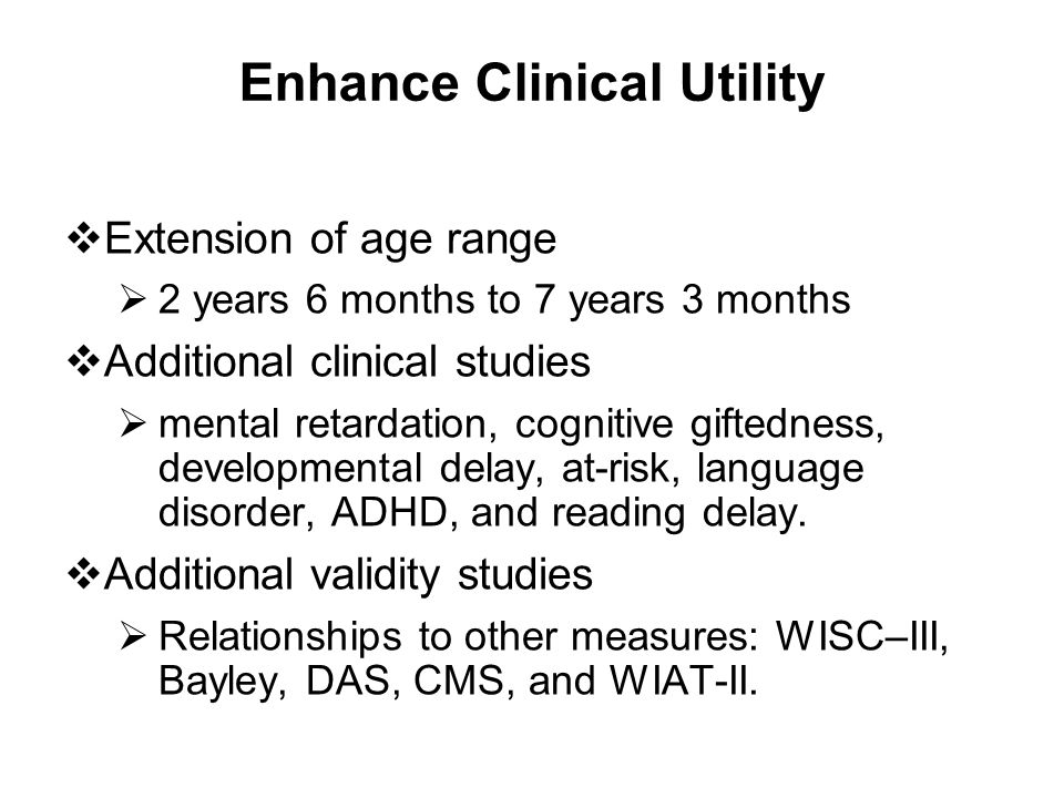 Enhance Clinical Utility  Extension of age range  2 years 6 months to 7 years 3 months  Additional clinical studies  mental retardation, cognitive