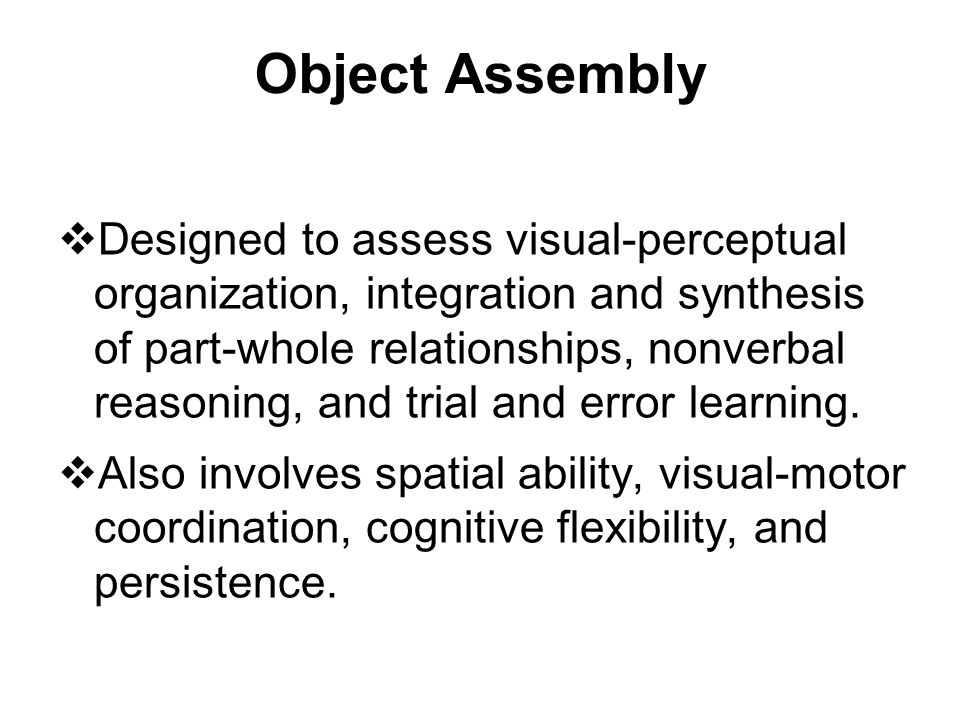 Object Assembly  Designed to assess visual-perceptual organization, integration and synthesis of part-whole relationships, nonverbal reasoning, and t