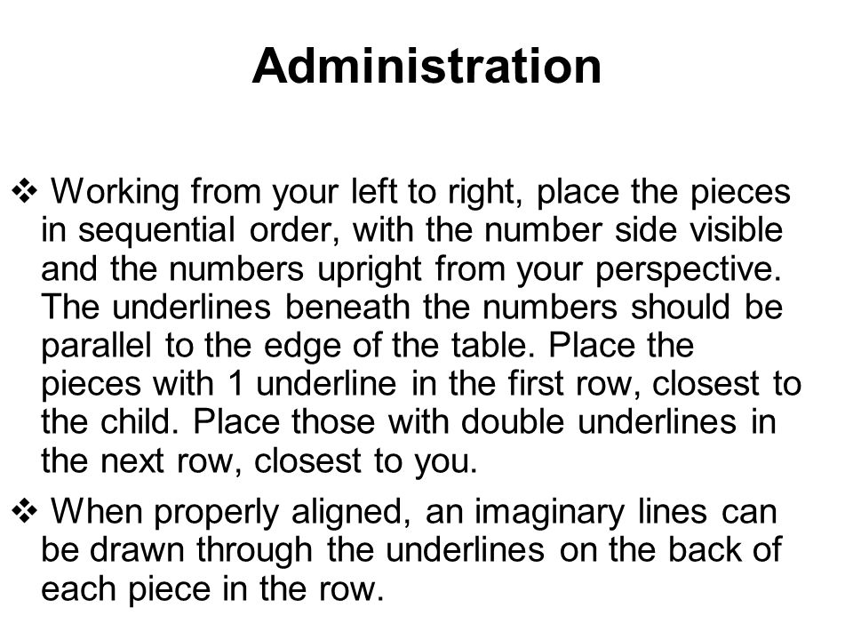 Administration  Working from your left to right, place the pieces in sequential order, with the number side visible and the numbers upright from your