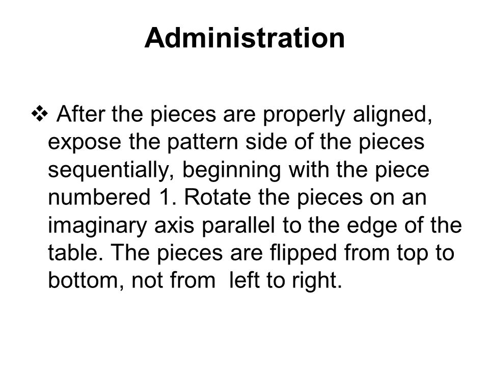 Administration  After the pieces are properly aligned, expose the pattern side of the pieces sequentially, beginning with the piece numbered 1. Rotat