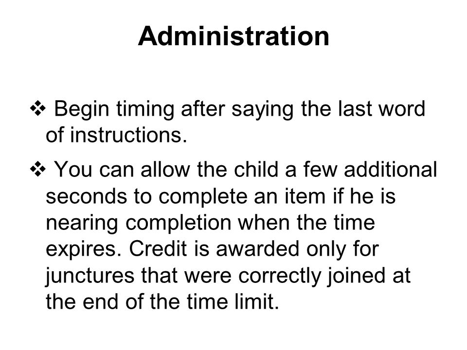 Administration  Begin timing after saying the last word of instructions.  You can allow the child a few additional seconds to complete an item if he