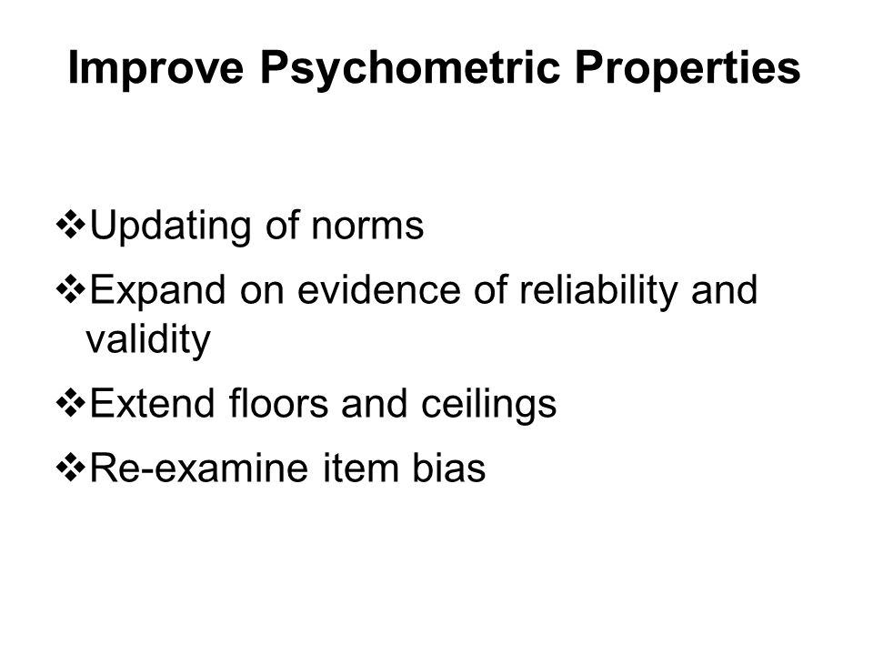 Improve Psychometric Properties  Updating of norms  Expand on evidence of reliability and validity  Extend floors and ceilings  Re-examine item bi