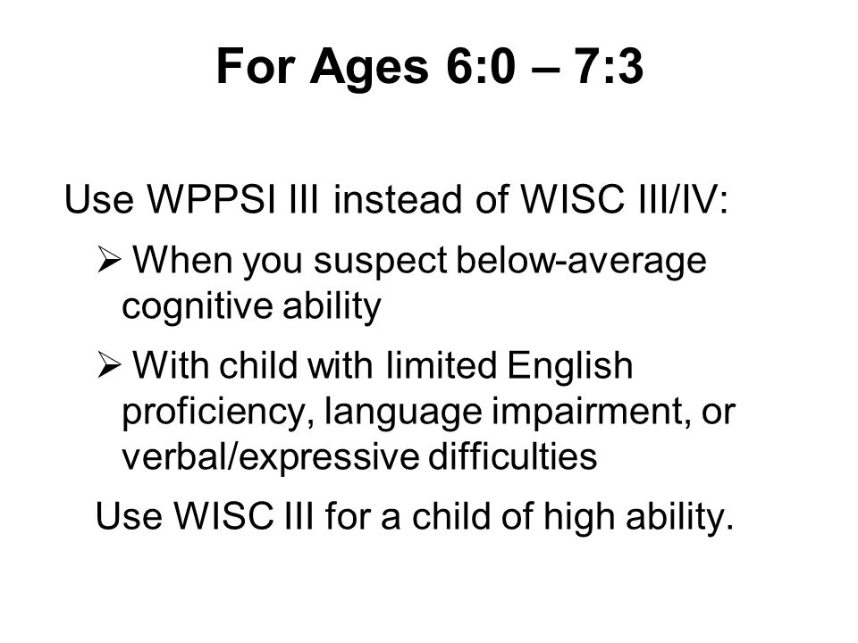 For Ages 6:0 – 7:3 Use WPPSI III instead of WISC III/IV:  When you suspect below-average cognitive ability  With child with limited English proficie