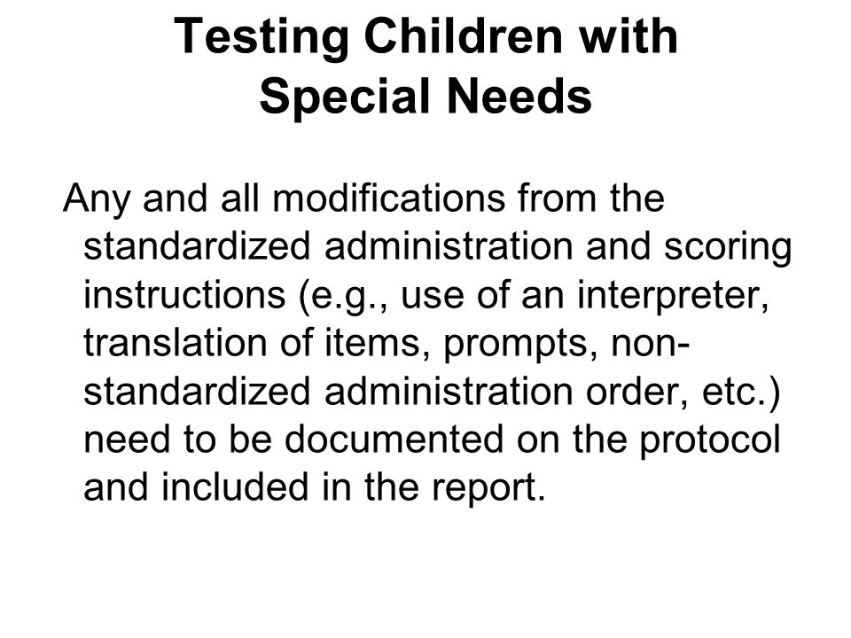 Testing Children with Special Needs Any and all modifications from the standardized administration and scoring instructions (e.g., use of an interpret