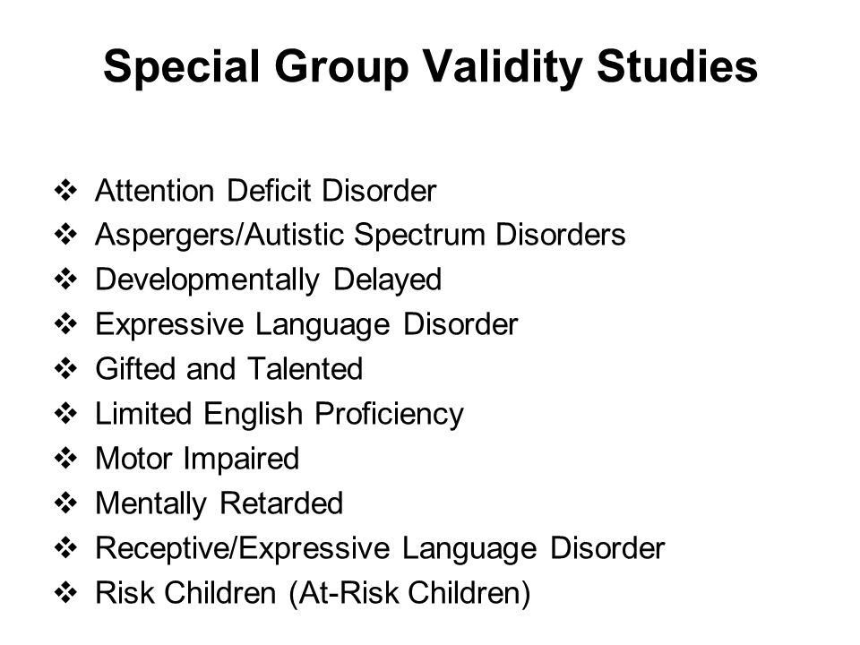 Special Group Validity Studies  Attention Deficit Disorder  Aspergers/Autistic Spectrum Disorders  Developmentally Delayed  Expressive Language Di