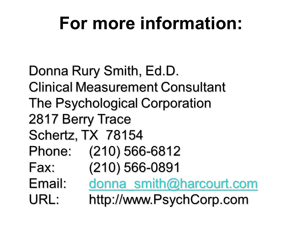 For more information: Donna Rury Smith, Ed.D. Clinical Measurement Consultant The Psychological Corporation 2817 Berry Trace Schertz, TX 78154 Phone:(