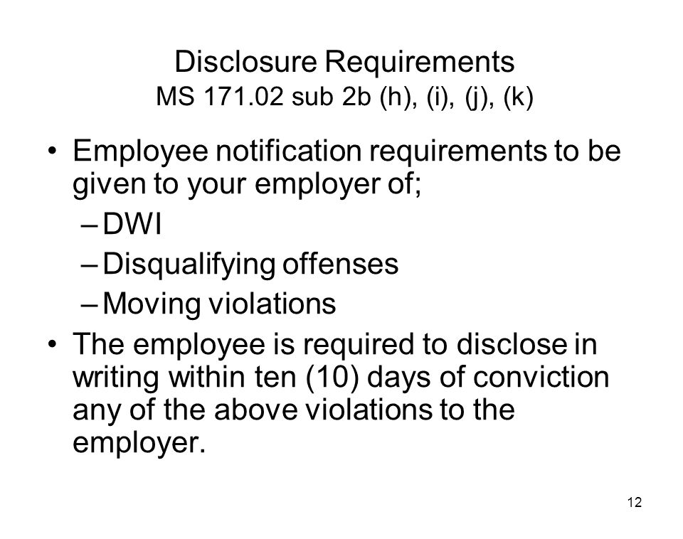 12 Disclosure Requirements MS 171.02 sub 2b (h), (i), (j), (k) Employee notification requirements to be given to your employer of; –DWI –Disqualifying