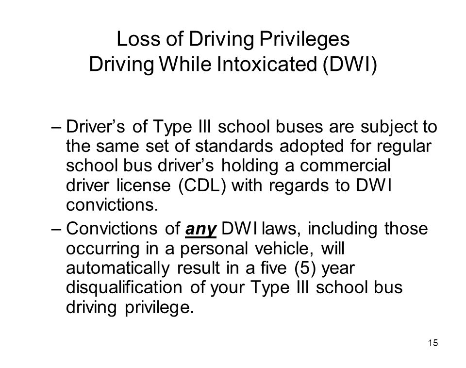 15 Loss of Driving Privileges Driving While Intoxicated (DWI) –Driver's of Type III school buses are subject to the same set of standards adopted for