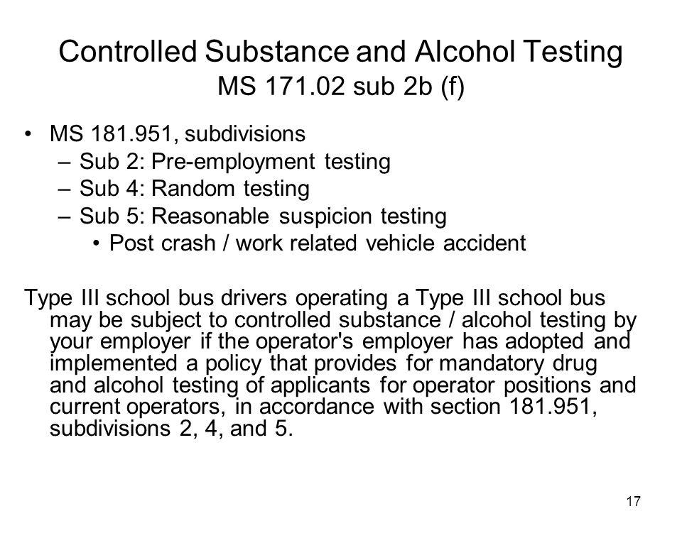 17 MS 181.951, subdivisions –Sub 2: Pre-employment testing –Sub 4: Random testing –Sub 5: Reasonable suspicion testing Post crash / work related vehic