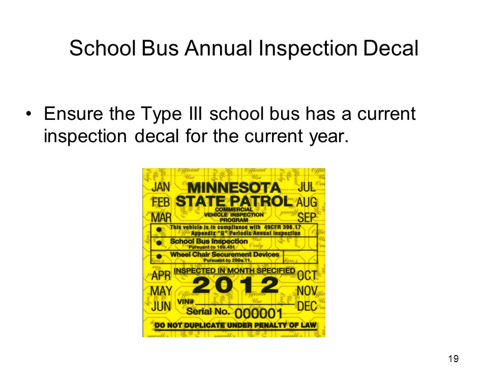 19 School Bus Annual Inspection Decal Ensure the Type III school bus has a current inspection decal for the current year.