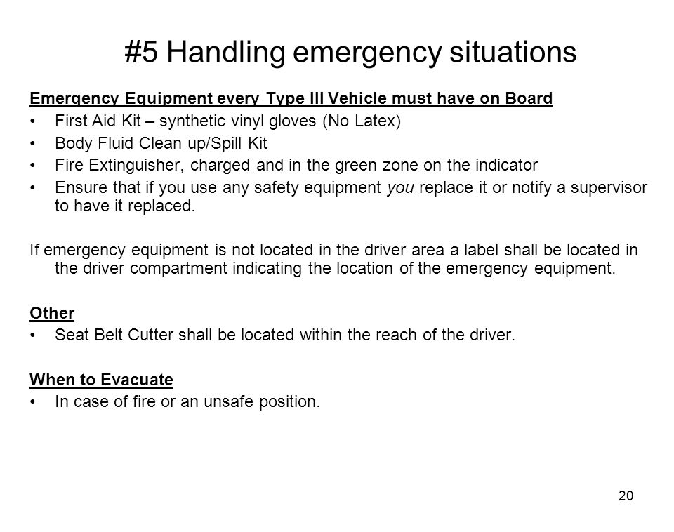 20 #5 Handling emergency situations Emergency Equipment every Type III Vehicle must have on Board First Aid Kit – synthetic vinyl gloves (No Latex) Bo